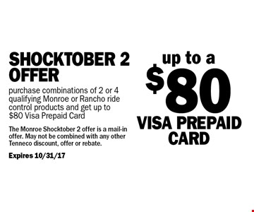 Shocktober 2 Offer. up to a $80 VISA Prepaid Card purchase combinations of 2 or 4 qualifying Monroe or Rancho ride control products and get up to $80 Visa Prepaid Card. The Monroe Shocktober 2 offer is a mail-in offer. May not be combined with any other Tenneco discount, offer or rebate.Expires 10/31/17