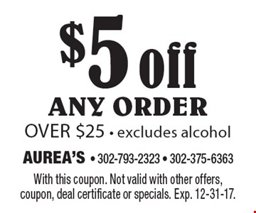 $5 off any order over $25 - excludes alcohol. With this coupon. Not valid with other offers, coupon, deal certificate or specials. Exp. 12-31-17.