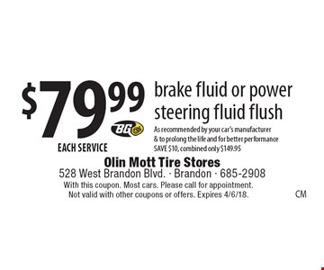$79.99 EACH SERVICE brake fluid or power steering fluid flush As recommended by your car's manufacturer & to prolong the life and for better performance SAVE $10, combined only $149.95. With this coupon. Most cars. Please call for appointment. Not valid with other coupons or offers. Expires 4/6/18.