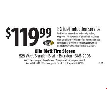 $119.99 BG fuel induction service With today's ethanol contaminated gasoline, keep your fuel induction system clean & maximize your fuel efficiency with a BG fuel induction service! Free roadside service & tire road hazard with all BG product services, inquire within for details.. With this coupon. Most cars. Please call for appointment. Not valid with other coupons or offers. Expires 4/6/18.