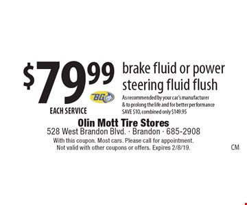 $79.99 EACH SERVICE - brake fluid or power steering fluid flush. As recommended by your car's manufacturer & to prolong the life and for better performance. SAVE $10, combined only $149.95. With this coupon. Most cars. Please call for appointment. Not valid with other coupons or offers. Expires 2/8/19.