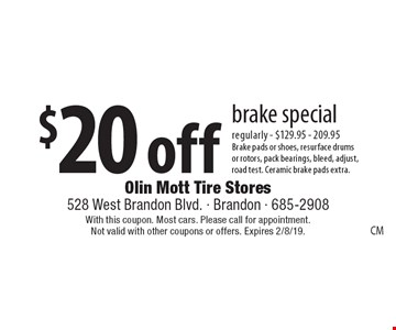 $20 off brake special. Regularly - $129.95 - 209.95 Brake pads or shoes, resurface drums or rotors, pack bearings, bleed, adjust, road test. Ceramic brake pads extra. With this coupon. Most cars. Please call for appointment. Not valid with other coupons or offers. Expires 2/8/19.