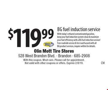 $119.99 BG fuel induction service. With today's ethanol contaminated gasoline, keep your fuel induction system clean & maximize your fuel efficiency with a BG fuel induction service! Free roadside service & tire road hazard with all BG product services, inquire within for details.. With this coupon. Most cars. Please call for appointment. Not valid with other coupons or offers. Expires 2/8/19.