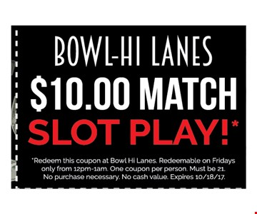 $10 Match! slot play!. Redeem this coupon at Bowl Hi Lanes. Redeemable on Fridays only from 12pm-1am. One coupon per person. Must be 21. No purchase necessary. No cash value. Expires 10-27-17. Go to LocalFlavor.com for more coupons.