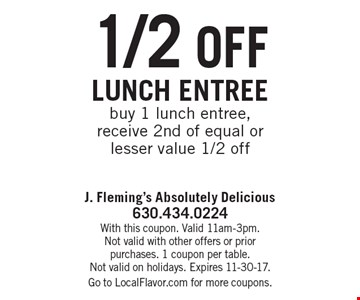 1/2 off lunch entree. Buy 1 lunch entree, receive 2nd of equal or lesser value 1/2 off. With this coupon. Valid 11am-3pm. Not valid with other offers or prior purchases. 1 coupon per table. Not valid on holidays. Expires 11-30-17. Go to LocalFlavor.com for more coupons.