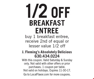 1/2 off breakfast entree. Buy 1 breakfast entree, receive 2nd of equal or lesser value 1/2 off. With this coupon. Valid Saturday & Sunday only. Not valid with other offers or prior purchases. 1 coupon per table. Not valid on holidays. Expires 11-30-17. Go to LocalFlavor.com for more coupons.