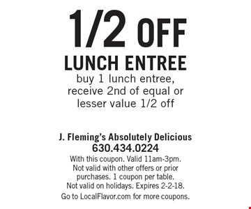 1/2 off lunch entreebuy 1 lunch entree, receive 2nd of equal or lesser value 1/2 off. With this coupon. Valid 11am-3pm. Not valid with other offers or priorpurchases. 1 coupon per table.Not valid on holidays. Expires 2-2-18.Go to LocalFlavor.com for more coupons.
