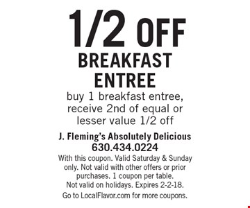 1/2 off breakfast entreebuy 1 breakfast entree, receive 2nd of equal or lesser value 1/2 off. With this coupon. Valid Saturday & Sunday only. Not valid with other offers or prior purchases. 1 coupon per table.Not valid on holidays. Expires 2-2-18.Go to LocalFlavor.com for more coupons.