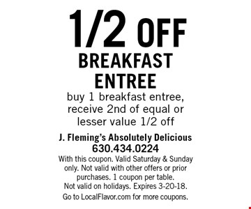 1/2 off breakfast entreebuy 1 breakfast entree, receive 2nd of equal or lesser value 1/2 off. With this coupon. Valid Saturday & Sunday only. Not valid with other offers or prior purchases. 1 coupon per table.Not valid on holidays. Expires 3-20-18.Go to LocalFlavor.com for more coupons.