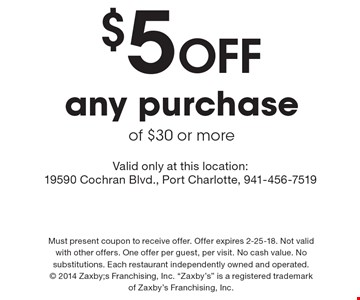 $5 Off any purchase of $30 or more. Valid only at this location: 19590 Cochran Blvd., Port Charlotte, 941-456-7519. Must present coupon to receive offer. Offer expires 2-25-18. Not valid with other offers. One offer per guest, per visit. No cash value. No substitutions. Each restaurant independently owned and operated.  2014 Zaxby;s Franchising, Inc.
