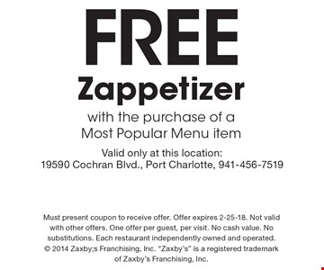 Free Zappetizer with the purchase of a Most Popular Menu item. Valid only at this location: 19590 Cochran Blvd., Port Charlotte, 941-456-7519. Must present coupon to receive offer. Offer expires 2-25-18. Not valid with other offers. One offer per guest, per visit. No cash value. No substitutions. Each restaurant independently owned and operated.  2014 Zaxby;s Franchising, Inc.