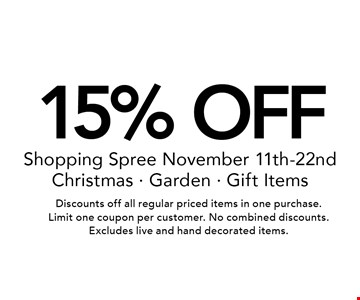 15% OFF Shopping Spree November 11th-22nd. Christmas, Garden & Gift Items. Discounts off all regular priced items in one purchase. Limit one coupon per customer. No combined discounts. Excludes live and hand decorated items.