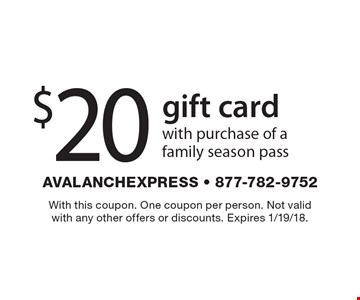 $20 gift card with purchase of a family season pass. With this coupon. One coupon per person. Not valid with any other offers or discounts. Expires 1/19/18.