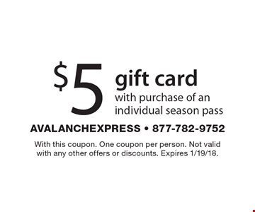 $5 gift card with purchase of an individual season pass. With this coupon. One coupon per person. Not valid with any other offers or discounts. Expires 1/19/18.