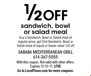 1/2 OFF sandwich, bowl or salad meal buy a Sandwich, Bowl or Salad meal at regular price, get 2nd Sandwich, Bowl or Salad meal of equal or lesser value 1/2 off. With this coupon. Not valid with other offers. Expires 12-31-17. LFSE Go to LocalFlavor.com for more coupons.