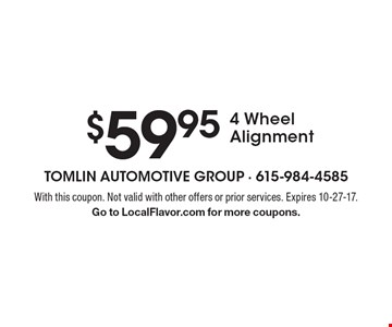 $59.95 4 Wheel Alignment. With this coupon. Not valid with other offers or prior services. Expires 10-27-17. Go to LocalFlavor.com for more coupons.