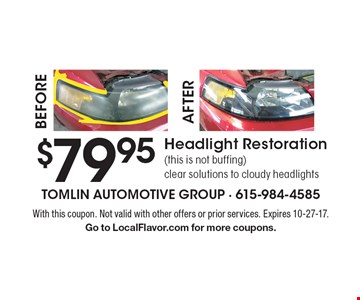 $79.95 Headlight Restoration, (this is not buffing), clear solutions to cloudy headlights. With this coupon. Not valid with other offers or prior services. Expires 10-27-17. Go to LocalFlavor.com for more coupons.
