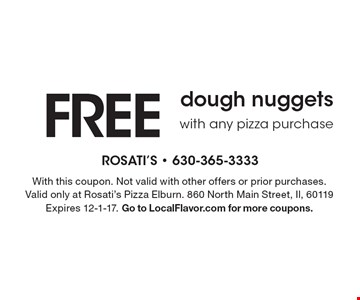 FREE dough nuggets with any pizza purchase. With this coupon. Not valid with other offers or prior purchases. Valid only at Rosati's Pizza Elburn. 860 North Main Street, Il, 60119 Expires 12-1-17. Go to LocalFlavor.com for more coupons.