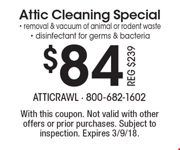 $84 Attic Cleaning Special- removal & vacuum of animal or rodent waste- disinfectant for germs & bacteria Reg $239. With this coupon. Not valid with other offers or prior purchases. Subject to inspection. Expires 3/9/18.