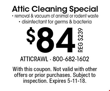$84 Attic Cleaning Special- removal & vacuum of animal or rodent waste- disinfectant for germs & bacteria Reg $239. With this coupon. Not valid with other offers or prior purchases. Subject to inspection. Expires 5-11-18.