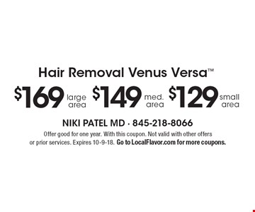 Hair Removal Venus Versa $169 large area $149 med. area $129 small area. Offer good for one year. With this coupon. Not valid with other offers or prior services. Expires 10-9-18. Go to LocalFlavor.com for more coupons.