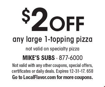 $2 off any large 1-topping pizza. Not valid on specialty pizza. Not valid with any other coupons, special offers, certificates or daily deals. Expires 12-31-17. 658. Go to LocalFlavor.com for more coupons.