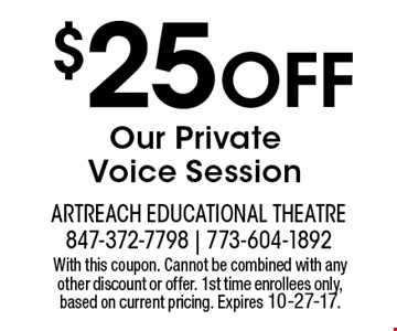 $25 OFF Our Private Voice Session. With this coupon. Cannot be combined with any other discount or offer. 1st time enrollees only, based on current pricing. Expires 10-27-17.