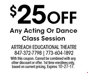$25 OFF Any Acting Or Dance Class Session. With this coupon. Cannot be combined with any other discount or offer. 1st time enrollees only, based on current pricing. Expires 10-27-17.