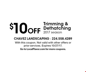 $10 Off Trimming & Dethatching. 2017 season. With this coupon. Not valid with other offers or prior services. Expires 10/27/17.Go to LocalFlavor.com for more coupons.