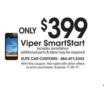 only $399 Viper SmartStart includes installation additional parts & labor may be required. With this coupon. Not valid with other offers or prior purchases. Expires 11-30-17.
