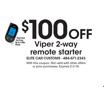 $100 Off Viper 2-way remote starter. With this coupon. Not valid with other offers or prior purchases. Expires 2-2-18.