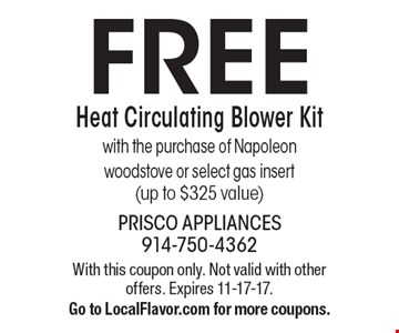 FREE Heat Circulating Blower Kit. With the purchase of Napoleon woodstove or select gas insert (up to $325 value). With this coupon only. Not valid with other offers. Expires 11-17-17. Go to LocalFlavor.com for more coupons.