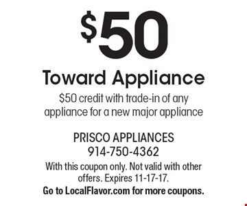 $50 Toward Appliance. $50 credit with trade-in of any appliance for a new major appliance. With this coupon only. Not valid with other offers. Expires 11-17-17. Go to LocalFlavor.com for more coupons.