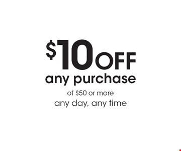 $10 Off any purchase of $50 or more any day, any time.