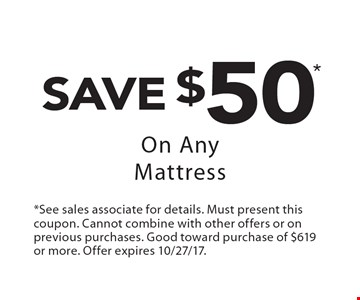 Save $50* On Any Mattress. *See sales associate for details. Must present this coupon. Cannot combine with other offers or on previous purchases. Good toward purchase of $619 or more. Offer expires 10/27/17.