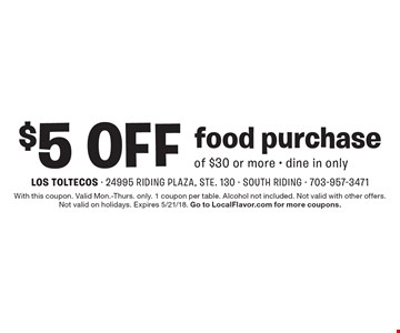 $5 Off food purchase of $30 or more. Dine in only. With this coupon. Valid Mon.-Thurs. only. 1 coupon per table. Alcohol not included. Not valid with other offers. Not valid on holidays. Expires 5/21/18. Go to LocalFlavor.com for more coupons.