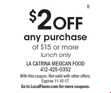 $2 OFF any purchase of $15 or more, lunch only. With this coupon. Not valid with other offers. Expires 11-10-17. Go to LocalFlavor.com for more coupons.