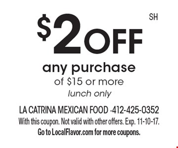 $2 OFF any purchase of $15 or more, lunch only. With this coupon. Not valid with other offers. Exp. 11-10-17. Go to LocalFlavor.com for more coupons.