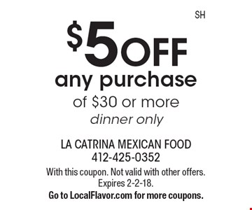 $5 OFF any purchase of $30 or more, dinner only. With this coupon. Not valid with other offers. Expires 2-2-18. Go to LocalFlavor.com for more coupons.