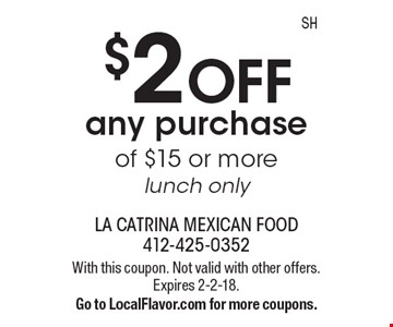 $2 OFF any purchase of $15 or more, lunch only. With this coupon. Not valid with other offers. Expires 2-2-18. Go to LocalFlavor.com for more coupons.