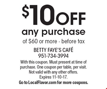 $10 off any purchase of $60 or more. Before tax. With this coupon. Must present at time of purchase. One coupon per table, per visit. Not valid with any other offers.Expires 11-10-17. Go to LocalFlavor.com for more coupons.
