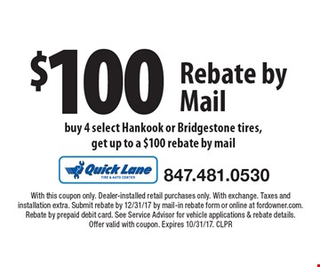 $100 Rebate by Mail. Buy 4 select Hankook or Bridgestone tires,get up to a $100 rebate by mail. With this coupon only. Dealer-installed retail purchases only. With exchange. Taxes and installation extra. Submit rebate by 12/31/17 by mail-in rebate form or online at fordowner.com. Rebate by prepaid debit card. See Service Advisor for vehicle applications & rebate details. Offer valid with coupon. Expires 10/31/17. CLPR