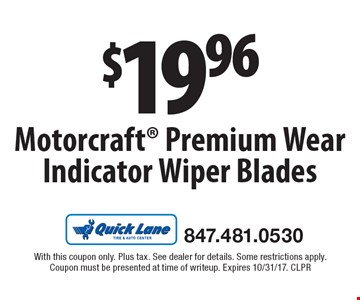 $19.96 Motorcraft Premium Wear Indicator Wiper Blades. With this coupon only. Plus tax. See dealer for details. Some restrictions apply.Coupon must be presented at time of writeup. Expires 10/31/17. CLPR