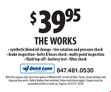 $39.95 THE WORKS - synthetic blend oil change - tire rotation and pressure check- brake inspection - belts & hoses check - multi-point inspection- fluid top-off - battery test - filter check. With this coupon only. Up to five quarts of Motorcraft oil and oil filter. Taxes, diesel vehicles and disposal fees extra. Hybrid battery test excluded. Some restrictions apply. Coupon must be presented at time of write up. Expires 10/31/17. CLPR