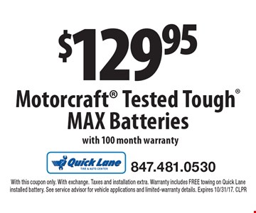 $129.95 Motorcraft Tested Tough MAX Batteries with 100 month warranty. With this coupon only. With exchange. Taxes and installation extra. Warranty includes FREE towing on Quick Lane installed battery. See service advisor for vehicle applications and limited-warranty details. Expires 10/31/17. CLPR
