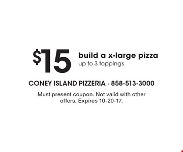 $15 build a x-large pizza up to 3 toppings. Must present coupon. Not valid with other offers. Expires 10-20-17.