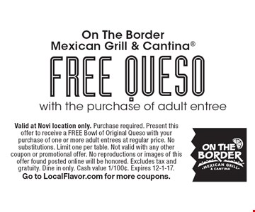 FREE queso with the purchase of adult entree. Valid at Novi location only. Purchase required. Present this offer to receive a FREE Bowl of Original Queso with your purchase of one or more adult entrees at regular price. No substitutions. Limit one per table. Not valid with any other coupon or promotional offer. No reproductions or images of this offer found posted online will be honored. Excludes tax and gratuity. Dine in only. Cash value 1/100¢. Expires 12-1-17. Go to LocalFlavor.com for more coupons.