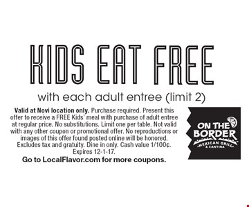 FREE KIDS EAT with each adult entree (limit 2). Valid at Novi location only. Purchase required. Present this offer to receive a FREE Kids' meal with purchase of adult entree at regular price. No substitutions. Limit one per table. Not valid with any other coupon or promotional offer. No reproductions or images of this offer found posted online will be honored. Excludes tax and gratuity. Dine in only. Cash value 1/100¢. Expires 12-1-17. Go to LocalFlavor.com for more coupons.