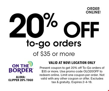 20% OFF to-go orders of $35 or more. VALID AT NOVI LOCATION ONLY. Present coupon to get 20% off To-Go orders of $35 or more. Use promo code OLO20OFF to redeem online. Limit one coupon per order. Not valid with any other coupon or offer. Excludes tax & gratuity. Expires 2-4-18.