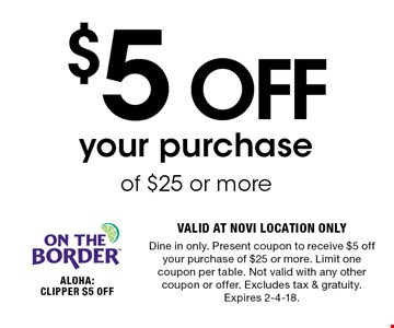 $5 OFF your purchase of $25 or more. VALID AT NOVI LOCATION ONLY. Dine in only. Present coupon to receive $5 off your purchase of $25 or more. Limit one coupon per table. Not valid with any other coupon or offer. Excludes tax & gratuity. Expires 2-4-18.